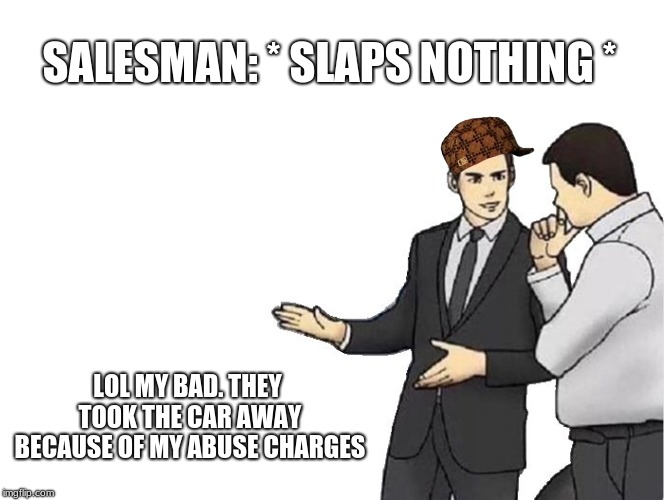 The Past Has Caught Up With Him | SALESMAN: * SLAPS NOTHING * LOL MY BAD. THEY TOOK THE CAR AWAY BECAUSE OF MY ABUSE CHARGES | image tagged in memes,car salesman slaps hood,scumbag | made w/ Imgflip meme maker