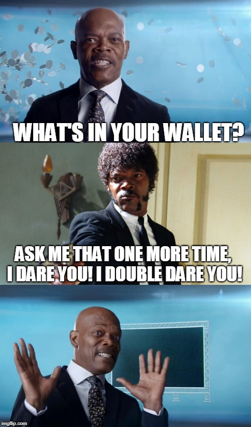 The Downside To Being In Everything | WHAT'S IN YOUR WALLET? ASK ME THAT ONE MORE TIME, I DARE YOU! I DOUBLE DARE YOU! | image tagged in memes,samuel l jackson,capital one,pulp fiction,pulp fiction - samuel l jackson | made w/ Imgflip meme maker