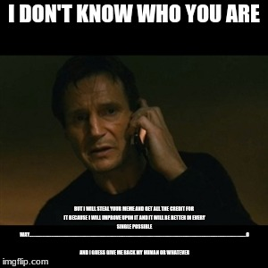 Liam Neeson Taken Meme | I DON'T KNOW WHO YOU ARE BUT I WILL STEAL YOUR MEME AND GET ALL THE CREDIT FOR IT BECAUSE I WILL IMPROVE UPON IT AND IT WILL BE BETTER IN EV | image tagged in memes,liam neeson taken | made w/ Imgflip meme maker