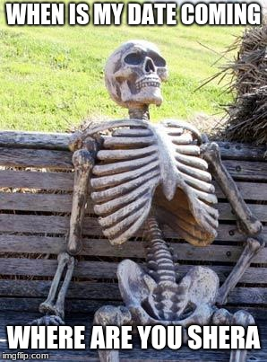 Waiting Skeleton Meme | WHEN IS MY DATE COMING WHERE ARE YOU SHERA | image tagged in memes,waiting skeleton | made w/ Imgflip meme maker