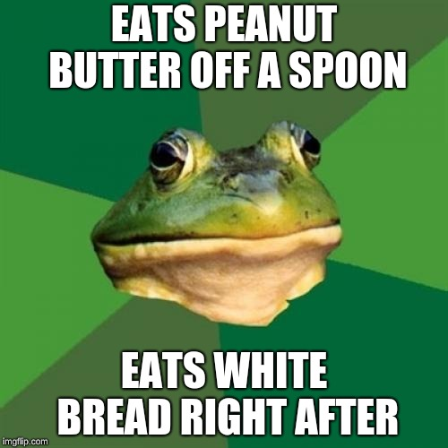 Foul Bachelor Frog | EATS PEANUT BUTTER OFF A SPOON EATS WHITE BREAD RIGHT AFTER | image tagged in memes,foul bachelor frog,peanut butter,sandwich,funny,food | made w/ Imgflip meme maker