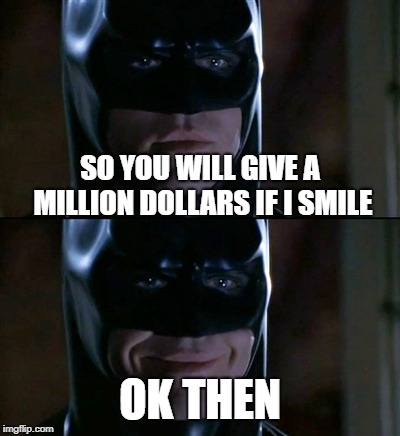 Batman Smiles | SO YOU WILL GIVE A MILLION DOLLARS IF I SMILE OK THEN | image tagged in memes,batman smiles | made w/ Imgflip meme maker