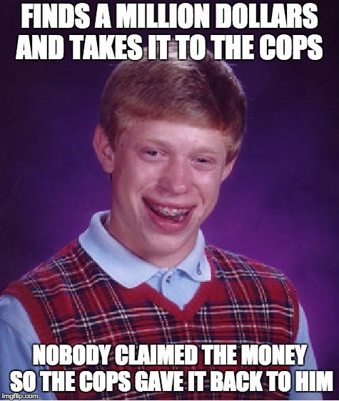 Bad Luck Brian Meme | FINDS A MILLION DOLLARS AND TAKES IT TO THE COPS NOBODY CLAIMED THE MONEY SO THE COPS GAVE IT BACK TO HIM | image tagged in memes,bad luck brian | made w/ Imgflip meme maker