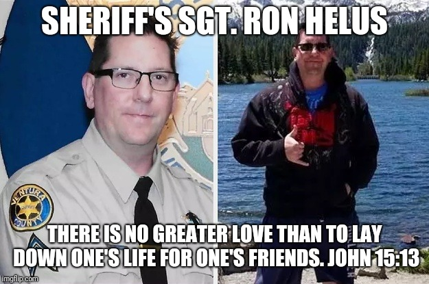 SHERIFF'S SGT. RON HELUS THERE IS NO GREATER LOVE THAN TO LAY DOWN ONE'S LIFE FOR ONE'S FRIENDS. JOHN 15:13 | image tagged in sheriff's sgt ron helus | made w/ Imgflip meme maker