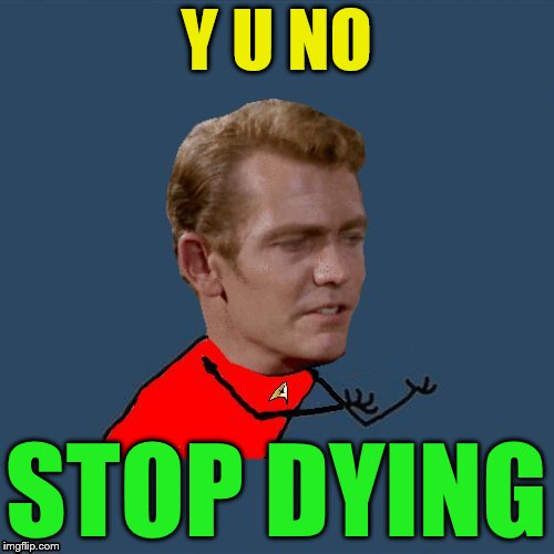 y u no redshirt | Y U NO STOP DYING | image tagged in y u no redshirt | made w/ Imgflip meme maker