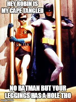 Batman Pole | HEY ROBIN IS MY CAPE TANGLED NO BATMAN BUT YOUR LEGGINGS HAS A HOLE THO | image tagged in batman pole | made w/ Imgflip meme maker