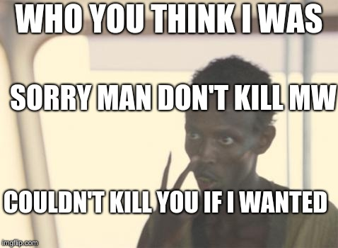 I'm The Captain Now Meme | WHO YOU THINK I WAS SORRY MAN DON'T KILL MW COULDN'T KILL YOU IF I WANTED | image tagged in memes,i'm the captain now | made w/ Imgflip meme maker
