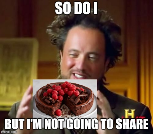 Ancient Aliens Meme | SO DO I BUT I'M NOT GOING TO SHARE | image tagged in memes,ancient aliens | made w/ Imgflip meme maker