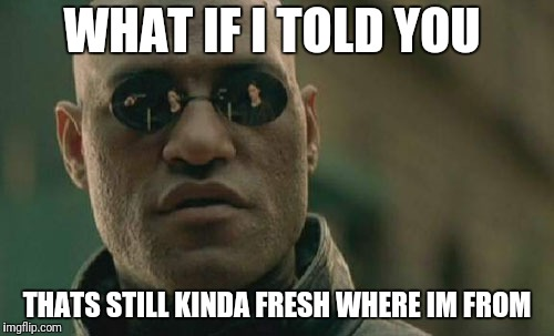 Matrix Morpheus Meme | WHAT IF I TOLD YOU THATS STILL KINDA FRESH WHERE IM FROM | image tagged in memes,matrix morpheus | made w/ Imgflip meme maker