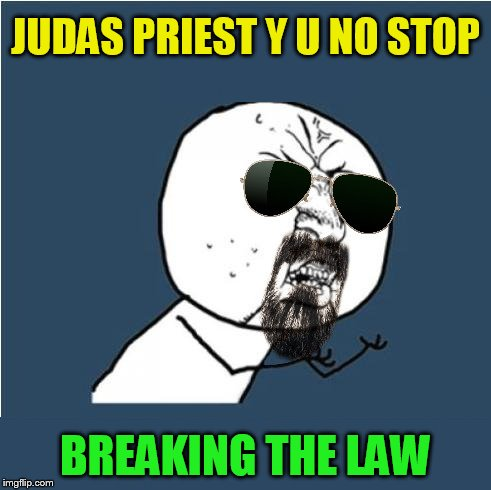JUDAS PRIEST Y U NO STOP BREAKING THE LAW | made w/ Imgflip meme maker