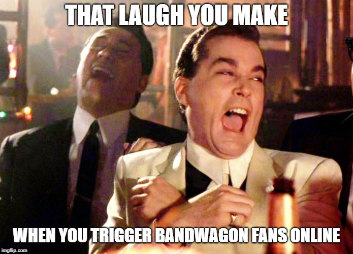Good Fellas Hilarious | THAT LAUGH YOU MAKE WHEN YOU TRIGGER BANDWAGON FANS ONLINE | image tagged in memes,good fellas hilarious | made w/ Imgflip meme maker