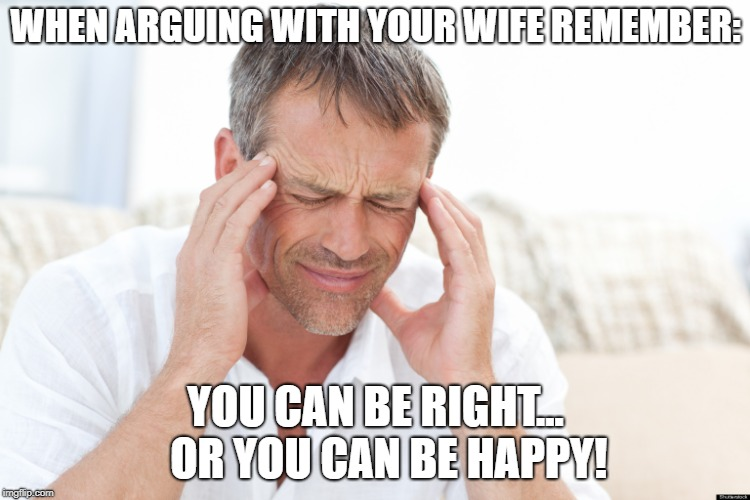 Defeated Father | WHEN ARGUING WITH YOUR WIFE REMEMBER: YOU CAN BE RIGHT...   OR YOU CAN BE HAPPY! | image tagged in defeated father | made w/ Imgflip meme maker