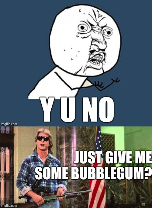 Y U NOvember a socrates and punman21 adventure | Y U NO JUST GIVE ME SOME BUBBLEGUM? | image tagged in memes,y u november,y u no,they live,roddy piper | made w/ Imgflip meme maker