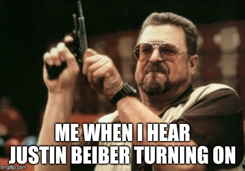 Am I The Only One Around Here Meme | ME WHEN I HEAR JUSTIN BEIBER TURNING ON | image tagged in memes,am i the only one around here | made w/ Imgflip meme maker