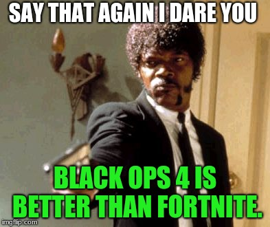 Say That Again I Dare You Meme | SAY THAT AGAIN I DARE YOU BLACK OPS 4 IS BETTER THAN FORTNITE. | image tagged in memes,say that again i dare you,fortnite,black ops,video games | made w/ Imgflip meme maker