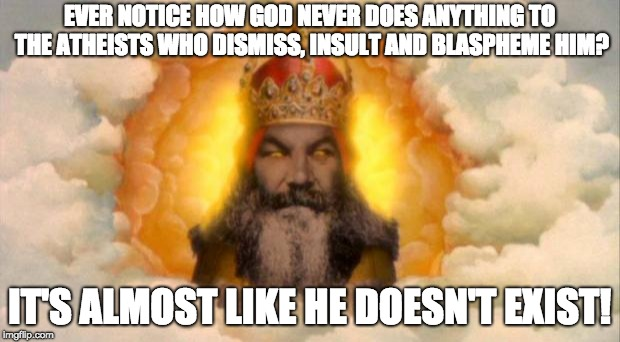 Here's your first clue ...  | EVER NOTICE HOW GOD NEVER DOES ANYTHING TO THE ATHEISTS WHO DISMISS, INSULT AND BLASPHEME HIM? IT'S ALMOST LIKE HE DOESN'T EXIST! | image tagged in anti religion,god | made w/ Imgflip meme maker