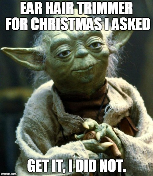 Star Wars Yoda Meme | EAR HAIR TRIMMER FOR CHRISTMAS I ASKED GET IT, I DID NOT. | image tagged in memes,star wars yoda | made w/ Imgflip meme maker