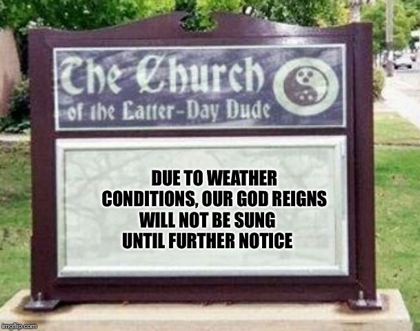 Church sign | DUE TO WEATHER CONDITIONS, OUR GOD REIGNS WILL NOT BE SUNG UNTIL FURTHER NOTICE | image tagged in church sign | made w/ Imgflip meme maker