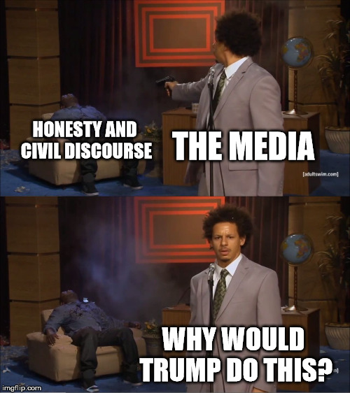 Why would Trump do this? | THE MEDIA HONESTY AND CIVIL DISCOURSE WHY WOULD TRUMP DO THIS? | image tagged in memes,who killed hannibal,politics,political,trump,media | made w/ Imgflip meme maker