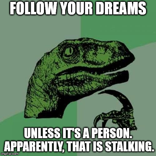 Philosoraptor Meme | FOLLOW YOUR DREAMS UNLESS IT'S A PERSON. APPARENTLY, THAT IS STALKING. | image tagged in memes,philosoraptor | made w/ Imgflip meme maker
