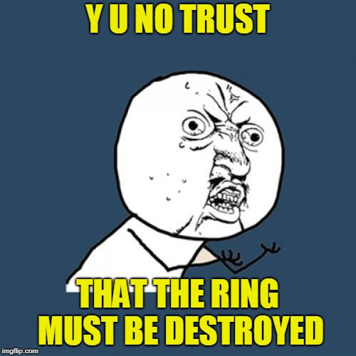 Y U No Meme | Y U NO TRUST THAT THE RING MUST BE DESTROYED | image tagged in memes,y u no | made w/ Imgflip meme maker