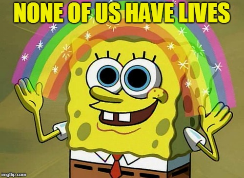 Imagination Spongebob Meme | NONE OF US HAVE LIVES | image tagged in memes,imagination spongebob | made w/ Imgflip meme maker