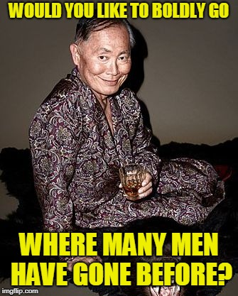 George Takei | WOULD YOU LIKE TO BOLDLY GO WHERE MANY MEN HAVE GONE BEFORE? | image tagged in george tekei | made w/ Imgflip meme maker