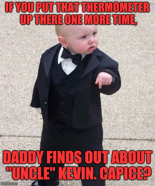 "#MeToo Has No Fury Like a Baby Scorned | IF YOU PUT THAT THERMOMETER UP THERE ONE MORE TIME, DADDY FINDS OUT ABOUT ""UNCLE"" KEVIN. CAPICE? 