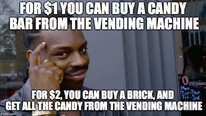 Easy way to save money! | FOR $1 YOU CAN BUY A CANDY BAR FROM THE VENDING MACHINE FOR $2, YOU CAN BUY A BRICK, AND GET ALL THE CANDY FROM THE VENDING MACHINE | image tagged in memes,roll safe think about it,candy,crime,random,funny | made w/ Imgflip meme maker
