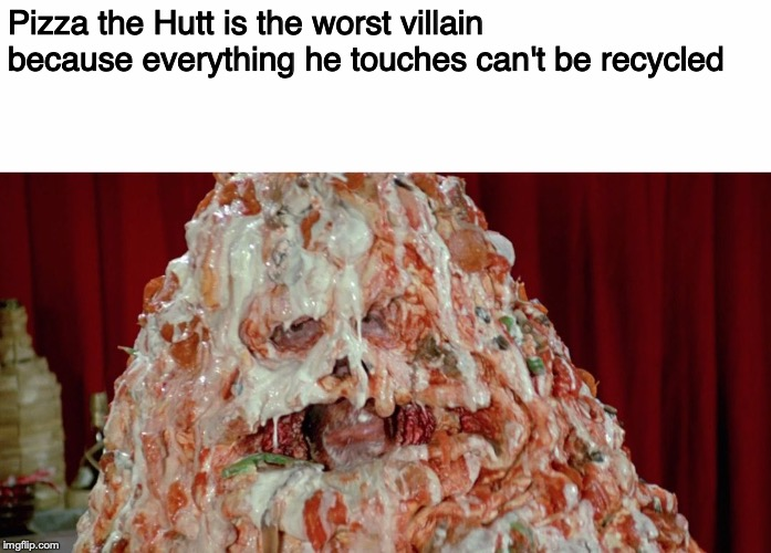 Pizza the Hutt is the worst villain because everything he touches can't be recycled | image tagged in pizza the hutt w/ white background | made w/ Imgflip meme maker