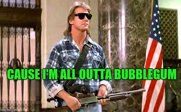 roddy-piper-they-live | CAUSE I'M ALL OUTTA BUBBLEGUM | image tagged in roddy-piper-they-live | made w/ Imgflip meme maker