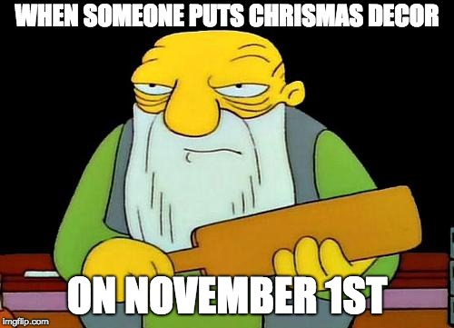 That's a paddlin' Meme | WHEN SOMEONE PUTS CHRISMAS DECOR ON NOVEMBER 1ST | image tagged in memes,that's a paddlin' | made w/ Imgflip meme maker