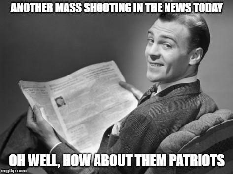 50's newspaper | ANOTHER MASS SHOOTING IN THE NEWS TODAY OH WELL, HOW ABOUT THEM PATRIOTS | image tagged in 50's newspaper | made w/ Imgflip meme maker