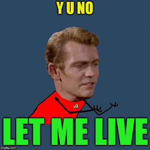 y u no redshirt | Y U NO LET ME LIVE | image tagged in y u no redshirt | made w/ Imgflip meme maker