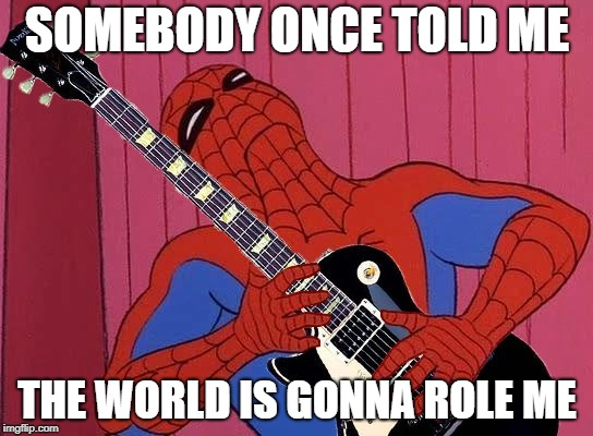 Rockband Spider-Man  | SOMEBODY ONCE TOLD ME THE WORLD IS GONNA ROLE ME | image tagged in rockband spider-man | made w/ Imgflip meme maker