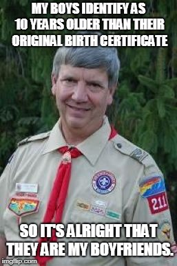 Harmless Scout Leader |  MY BOYS IDENTIFY AS 10 YEARS OLDER THAN THEIR ORIGINAL BIRTH CERTIFICATE; SO IT'S ALRIGHT THAT THEY ARE MY BOYFRIENDS. | image tagged in memes,harmless scout leader | made w/ Imgflip meme maker