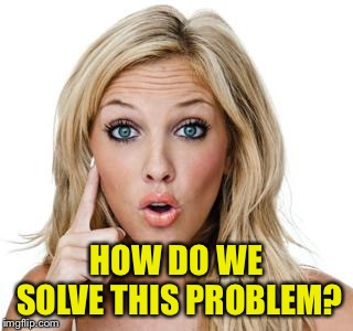 Dumb blonde | HOW DO WE SOLVE THIS PROBLEM? | image tagged in dumb blonde | made w/ Imgflip meme maker