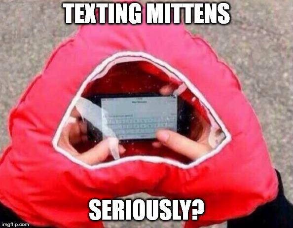 And this is how society ends. | TEXTING MITTENS SERIOUSLY? | image tagged in texting mittens | made w/ Imgflip meme maker