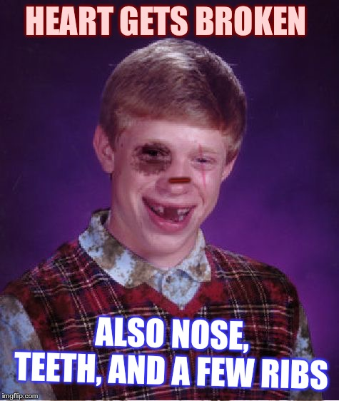 Beat-up Bad Luck Brian | HEART GETS BROKEN ALSO NOSE, TEETH, AND A FEW RIBS _ | image tagged in beat-up bad luck brian | made w/ Imgflip meme maker
