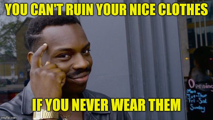 Roll Safe Think About It Meme | YOU CAN'T RUIN YOUR NICE CLOTHES IF YOU NEVER WEAR THEM | image tagged in memes,roll safe think about it | made w/ Imgflip meme maker