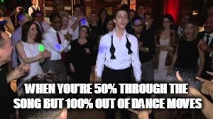 Dance Dance Discomfort  | WHEN YOU'RE 50% THROUGH THE SONG BUT 100% OUT OF DANCE MOVES | image tagged in the struggle is real,dance dance,party,help | made w/ Imgflip meme maker