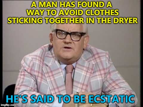 Stick with it... :) | A MAN HAS FOUND A WAY TO AVOID CLOTHES STICKING TOGETHER IN THE DRYER HE'S SAID TO BE ECSTATIC | image tagged in ronnie barker news,memes | made w/ Imgflip meme maker