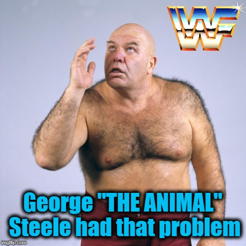 "George ""THE ANIMAL"" Steele had that problem 