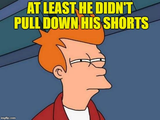 Futurama Fry Meme | AT LEAST HE DIDN'T PULL DOWN HIS SHORTS | image tagged in memes,futurama fry | made w/ Imgflip meme maker