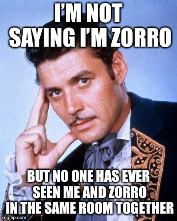 Zorro | I'M NOT SAYING I'M ZORRO BUT NO ONE HAS EVER SEEN ME AND ZORRO IN THE SAME ROOM TOGETHER | image tagged in zorro | made w/ Imgflip meme maker