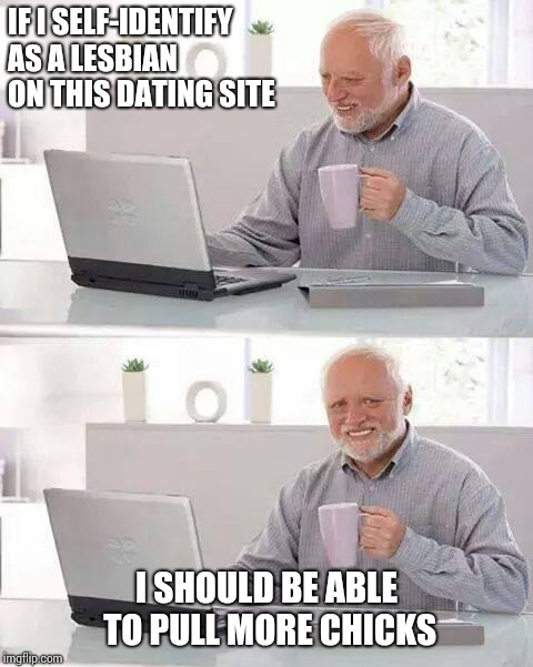 Hide your intentions,Harold | IF I SELF-IDENTIFY AS A LESBIAN ON THIS DATING SITE I SHOULD BE ABLE TO PULL MORE CHICKS | image tagged in memes,hide the pain harold | made w/ Imgflip meme maker