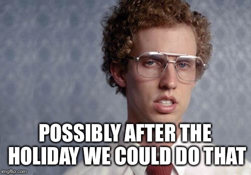 Napoleon Dynamite | POSSIBLY AFTER THE HOLIDAY WE COULD DO THAT | image tagged in napoleon dynamite | made w/ Imgflip meme maker