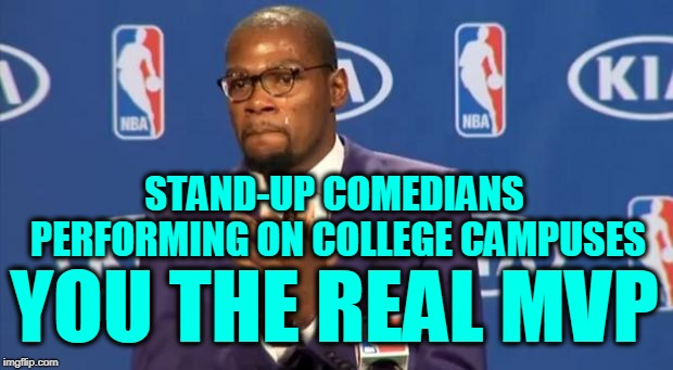 You The Real MVP Meme | STAND-UP COMEDIANS PERFORMING ON COLLEGE CAMPUSES YOU THE REAL MVP | image tagged in memes,you the real mvp | made w/ Imgflip meme maker