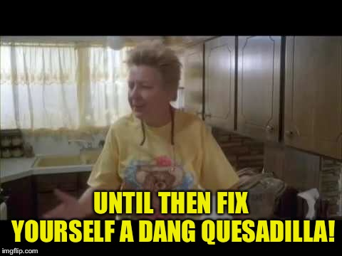 UNTIL THEN FIX YOURSELF A DANG QUESADILLA! | made w/ Imgflip meme maker