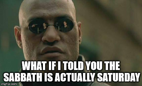Matrix Morpheus Meme | WHAT IF I TOLD YOU THE SABBATH IS ACTUALLY SATURDAY | image tagged in memes,matrix morpheus | made w/ Imgflip meme maker